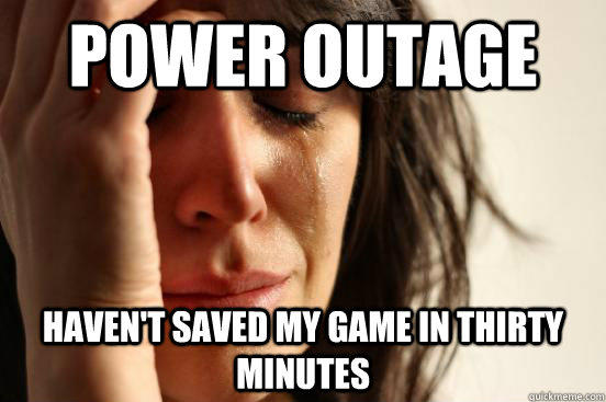 Power Outage Haven't saved my game in thirty minutes - Power Outage Haven't saved my game in thirty minutes  First World Problems