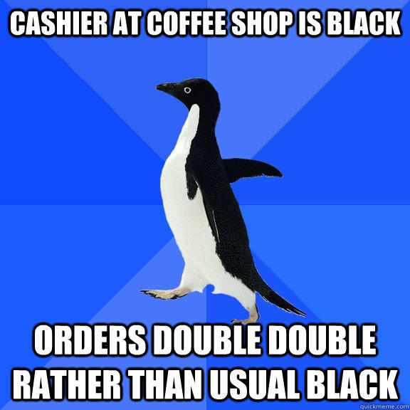 Cashier at coffee shop is black Orders double double rather than usual black - Cashier at coffee shop is black Orders double double rather than usual black  Socially Awkward Penguin