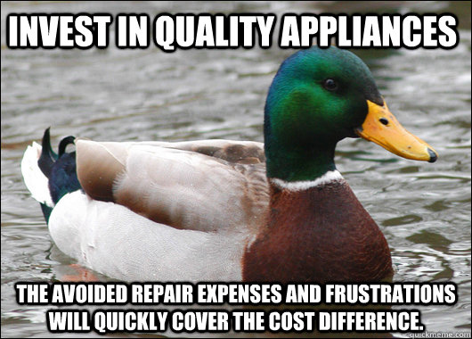Invest in quality appliances The avoided repair expenses and frustrations will quickly cover the cost difference. - Invest in quality appliances The avoided repair expenses and frustrations will quickly cover the cost difference.  Actual Advice Mallard