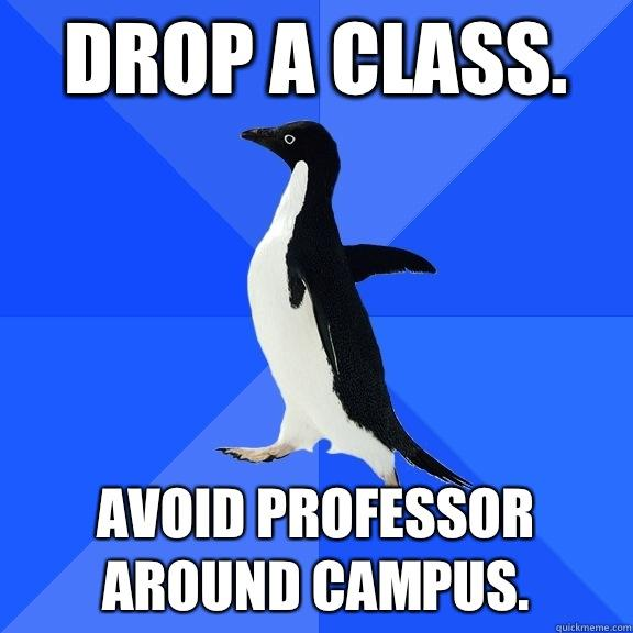 Drop a class. Avoid professor around campus. - Drop a class. Avoid professor around campus.  Socially Awkward Penguin