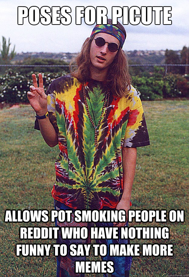 Poses for picute allows pot smoking people on reddit who have nothing funny to say to make more memes