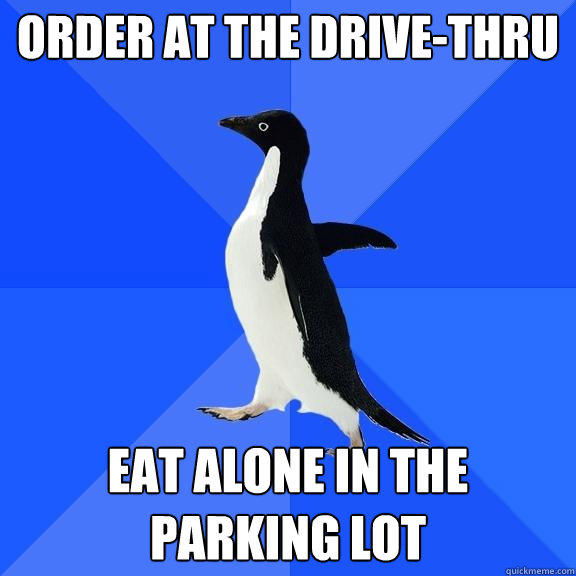 Order at the drive-thru Eat alone in the parking lot - Order at the drive-thru Eat alone in the parking lot  Socially Awkward Penguin