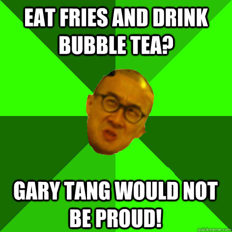 EAT FRIES AND DRINK BUBBLE TEA? GARY TANG WOULD NOT BE PROUD!
