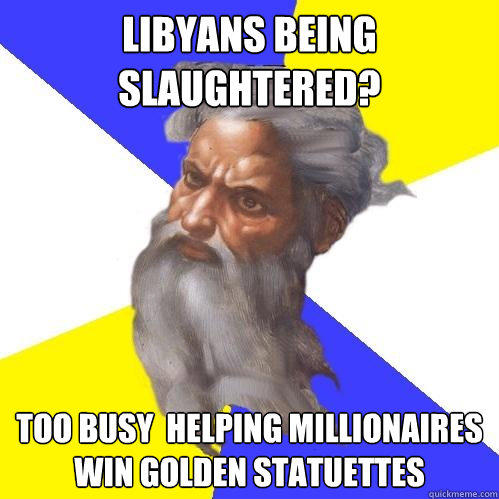 Libyans being slaughtered?  too busy  helping millionaires win golden statuettes   Advice God
