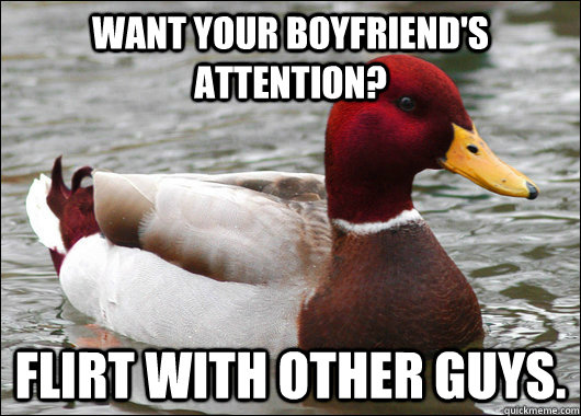 Want your boyfriend's attention? Flirt with other guys. - Want your boyfriend's attention? Flirt with other guys.  Malicious Advice Mallard