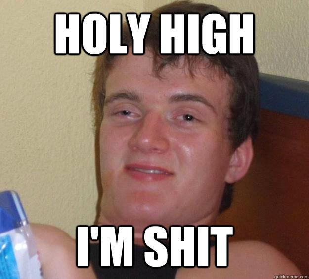 <b>Holy high</b> I'm shit - 25329d081c0b8e6fbb6a0112b52f485e626c948c056421eab94313e4819b669a