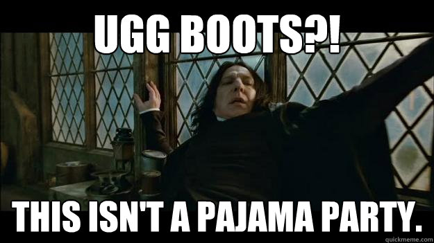 UGG BOOTS?! THIS ISN'T A PAJAMA PARTY. - UGG BOOTS?! THIS ISN'T A PAJAMA PARTY.  SNAPES A FASHIONISTA!
