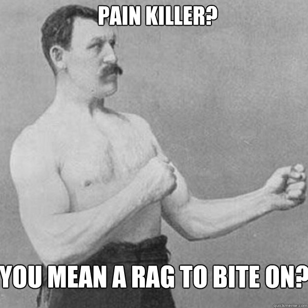pain killer? You mean a rag to bite on? - pain killer? You mean a rag to bite on?  Misc