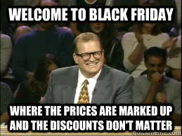 Welcome to Black Friday where the prices are marked up and the discounts don't matter  whose line drew