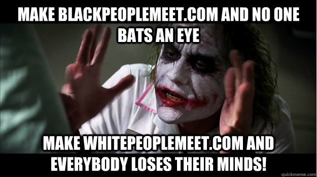 Make blackpeoplemeet.com and no one bats an eye Make whitepeoplemeet.com and everybody loses their minds! - Make blackpeoplemeet.com and no one bats an eye Make whitepeoplemeet.com and everybody loses their minds!  Joker Mind Loss
