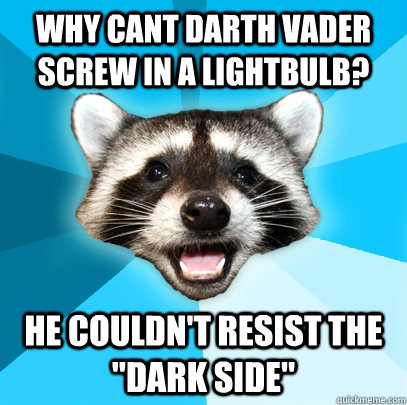 WHY CANT DARTH VADER SCREW IN A LIGHTBULB? HE COULDN'T RESIST THE