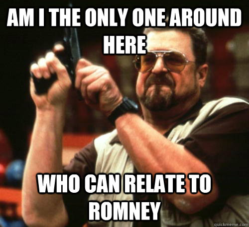 Am i the only one around here Who can relate to Romney - Am i the only one around here Who can relate to Romney  Am I The Only One Around Here