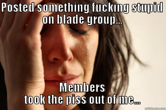 POSTED SOMETHING FUCKING STUPID ON BLADE GROUP... MEMBERS TOOK THE PISS OUT OF ME... First World Problems