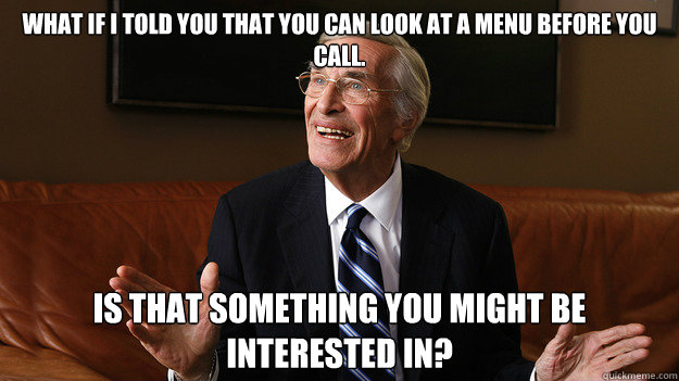 What if I told you that you can look at a menu before you call. Is that something you might be interested in? - What if I told you that you can look at a menu before you call. Is that something you might be interested in?  Bob Ryan