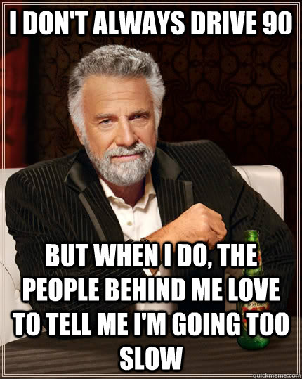 I don't always drive 90 but when I do, the people behind me love to tell me I'm going too slow - I don't always drive 90 but when I do, the people behind me love to tell me I'm going too slow  The Most Interesting Man In The World