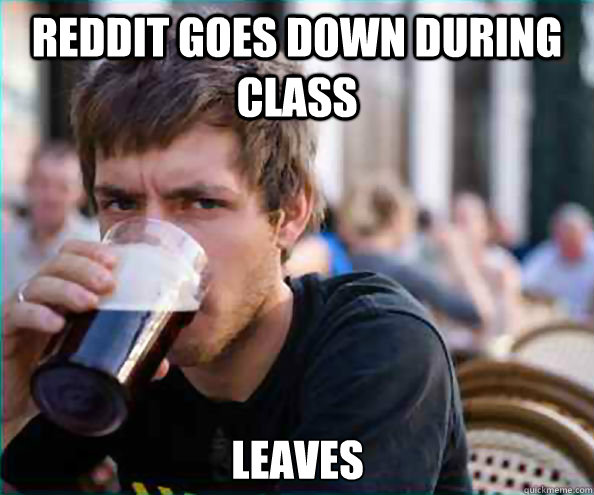 Reddit goes down during class leaves - Reddit goes down during class leaves  Lazy College Senior