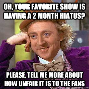 Oh, your favorite show is having a 2 month hiatus? Please, tell me more about how unfair it is to the fans - Oh, your favorite show is having a 2 month hiatus? Please, tell me more about how unfair it is to the fans  Condescending Wonka