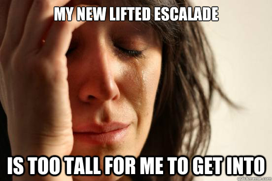 My new lifted escalade is too tall for me to get into - My new lifted escalade is too tall for me to get into  First World Problems