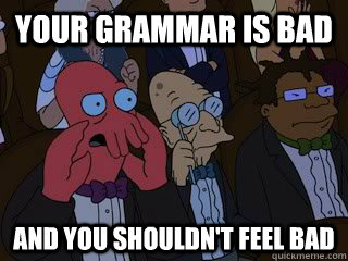 Your grammar is bad and you shouldn't feel bad - Your grammar is bad and you shouldn't feel bad  Bad Zoidberg