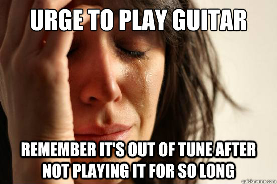 Urge to play guitar Remember it's out of tune after not playing it for so long - Urge to play guitar Remember it's out of tune after not playing it for so long  First World Problems