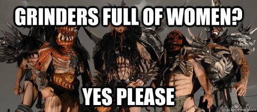 grinders full of women? yes please - grinders full of women? yes please  GWAR on the debate