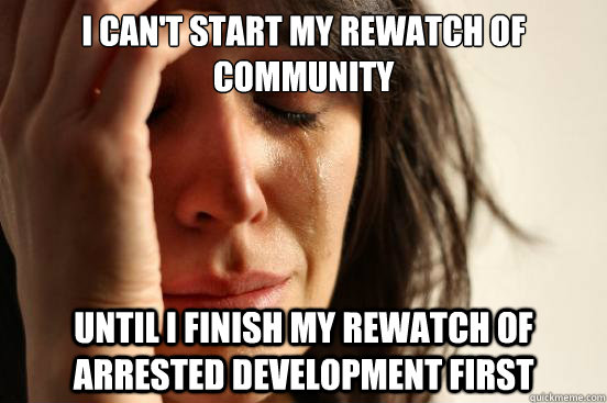 I can't start my rewatch of community Until i finish my rewatch of Arrested development first - I can't start my rewatch of community Until i finish my rewatch of Arrested development first  First World Problems