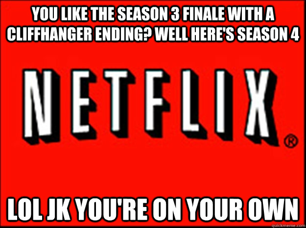 You like the season 3 finale with a cliffhanger ending? well here's season 4 LOL jk you're on your own