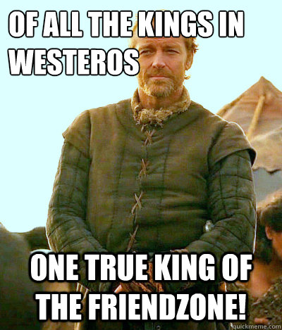 of all the kings in Westeros one true king of the friendzone!  Ser Jorah Mormont Friendzone