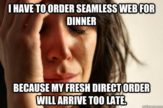 I have to order Seamless Web for dinner Because My Fresh Direct Order will arrive too late. - I have to order Seamless Web for dinner Because My Fresh Direct Order will arrive too late.  Misc