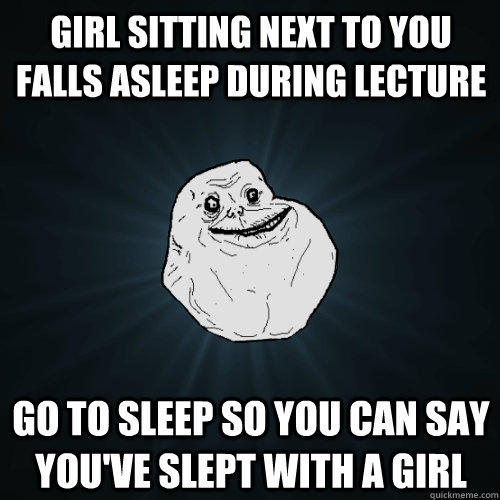 Girl sitting next to you falls asleep during lecture go to sleep so you can say you've slept with a girl - Girl sitting next to you falls asleep during lecture go to sleep so you can say you've slept with a girl  Forever Alone