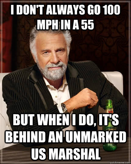 i don't always go 100 mph in a 55 but when I do, it's behind an unmarked US Marshal - i don't always go 100 mph in a 55 but when I do, it's behind an unmarked US Marshal  The Most Interesting Man In The World