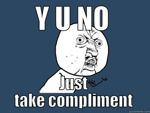 Y U NO JUST TAKE COMPLIMENT Y U No