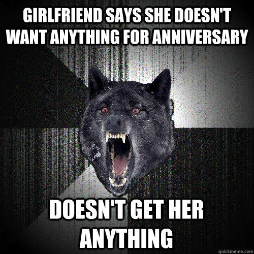 Girlfriend says she doesn't want anything for anniversary doesn't get her anything - Girlfriend says she doesn't want anything for anniversary doesn't get her anything  Insanity Wolf