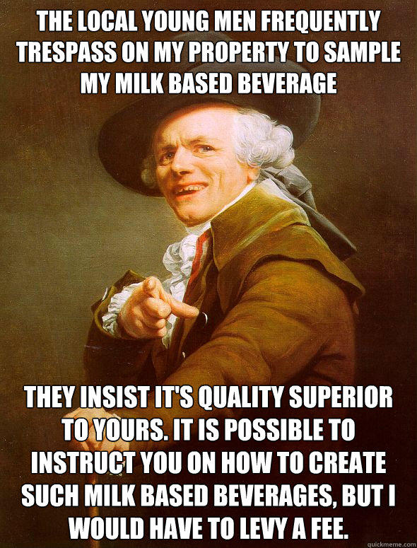 The local young men frequently trespass on my property to sample my milk based beverage  They insist it's quality superior to yours. It is possible to instruct you on how to create such milk based beverages, but i would have to levy a fee.  Joseph Ducreux