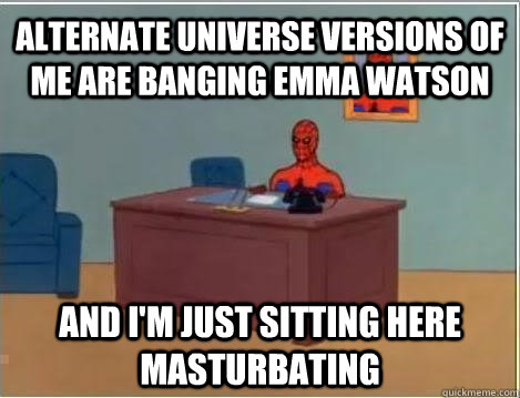 Alternate Universe versions of me are banging Emma watson and i'm just sitting here masturbating - Alternate Universe versions of me are banging Emma watson and i'm just sitting here masturbating  Spiderman Masturbating Desk