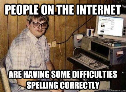 People on the internet are having some difficulties spelling correctly  Nerd World Problems