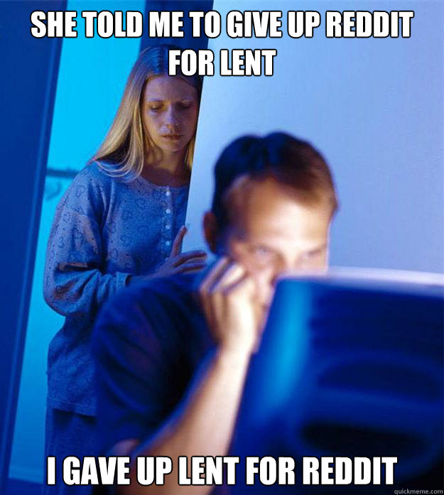 she told me to give up reddit for lent i gave up lent for reddit - she told me to give up reddit for lent i gave up lent for reddit  Redditors Wife