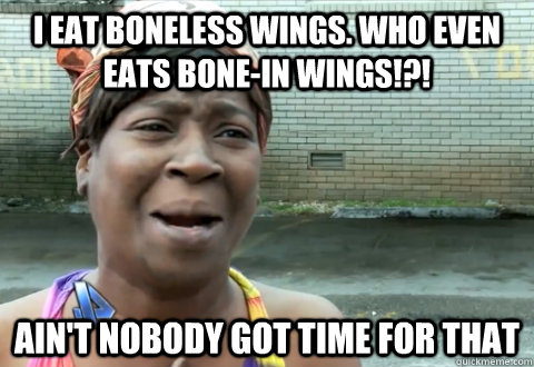 I eat boneless wings. who even eats bone-in wings!?! Ain't nobody got time for that - I eat boneless wings. who even eats bone-in wings!?! Ain't nobody got time for that  aint nobody got time