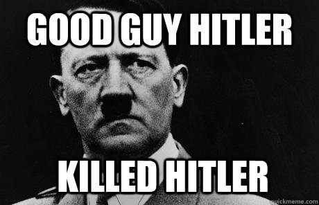 Good Guy Hitler killed hitler  Bad Guy Hitler