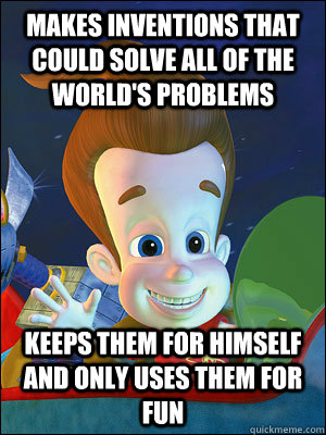 Makes inventions that could solve all of the world's problems keeps them for himself and only uses them for fun  Scumbag Jimmy Neutron