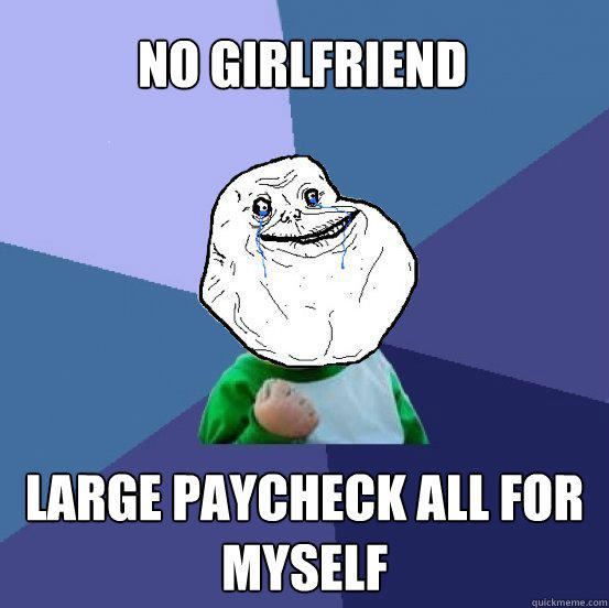 No girlfriend Large paycheck all for myself  Forever Alone Success Kid