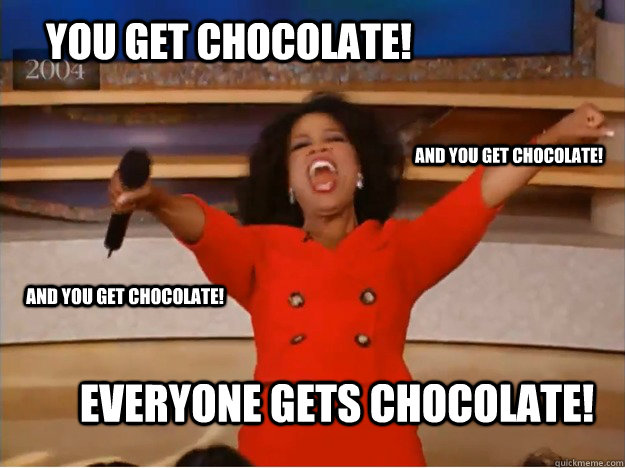 You get chocolate! everyone gets chocolate! and you get chocolate! and you get chocolate!  oprah you get a car