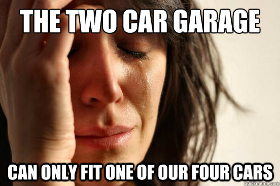 the two car garage can only fit one of our four cars - the two car garage can only fit one of our four cars  First World Problems