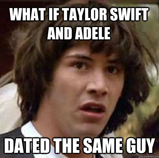 what if Taylor Swift and Adele dated the same guy - what if Taylor Swift and Adele dated the same guy  conspiracy keanu
