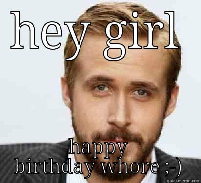 HEY GIRL HAPPY BIRTHDAY WHORE ;-) Good Guy Ryan Gosling