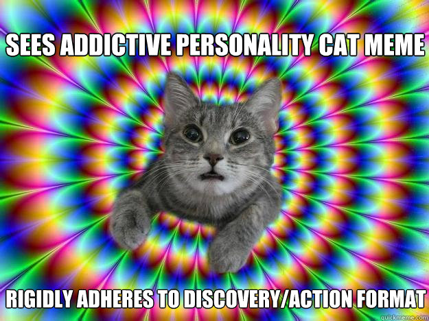 Sees Addictive Personality Cat meme Rigidly adheres to discovery/action format
