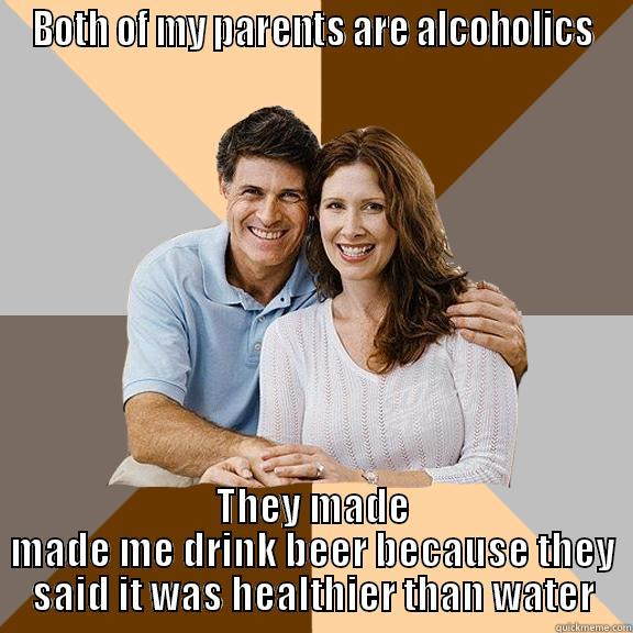 scumbag parents - BOTH OF MY PARENTS ARE ALCOHOLICS THEY MADE MADE ME DRINK BEER BECAUSE THEY SAID IT WAS HEALTHIER THAN WATER Scumbag Parents