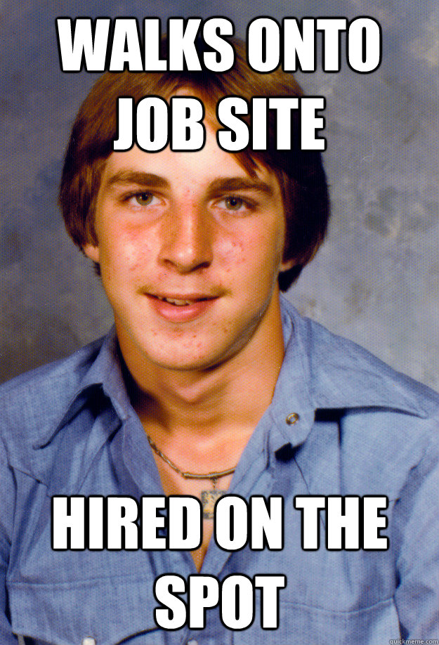 walks onto job site hired on the spot - walks onto job site hired on the spot  Old Economy Steven