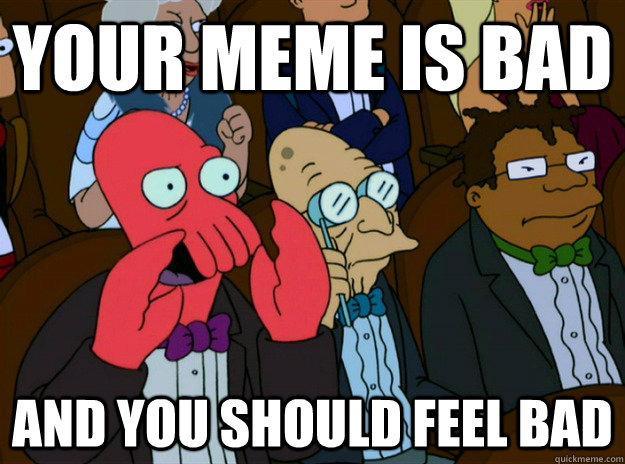 your meme is bad AND YOU SHOULD FEEL BAD - your meme is bad AND YOU SHOULD FEEL BAD  Zoidberg you should feel bad