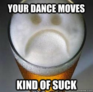your dance moves kind of suck - your dance moves kind of suck  Confession Beer